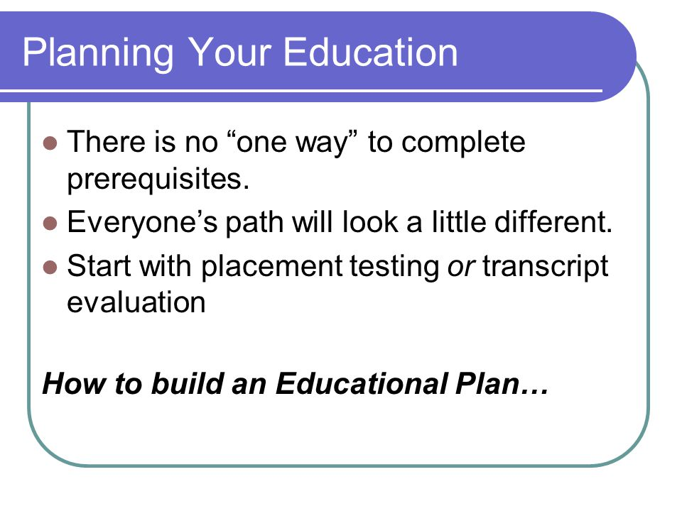 Planning Your Education There is no one way to complete prerequisites.