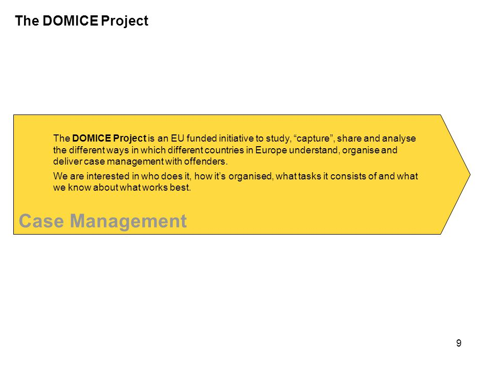 Case Management The DOMICE Project is an EU funded initiative to study, capture , share and analyse the different ways in which different countries in Europe understand, organise and deliver case management with offenders.