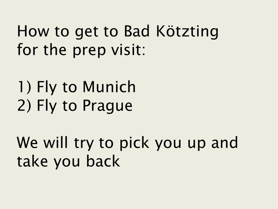 How to get to Bad Kötzting for the prep visit: 1) Fly to Munich 2) Fly to Prague We will try to pick you up and take you back