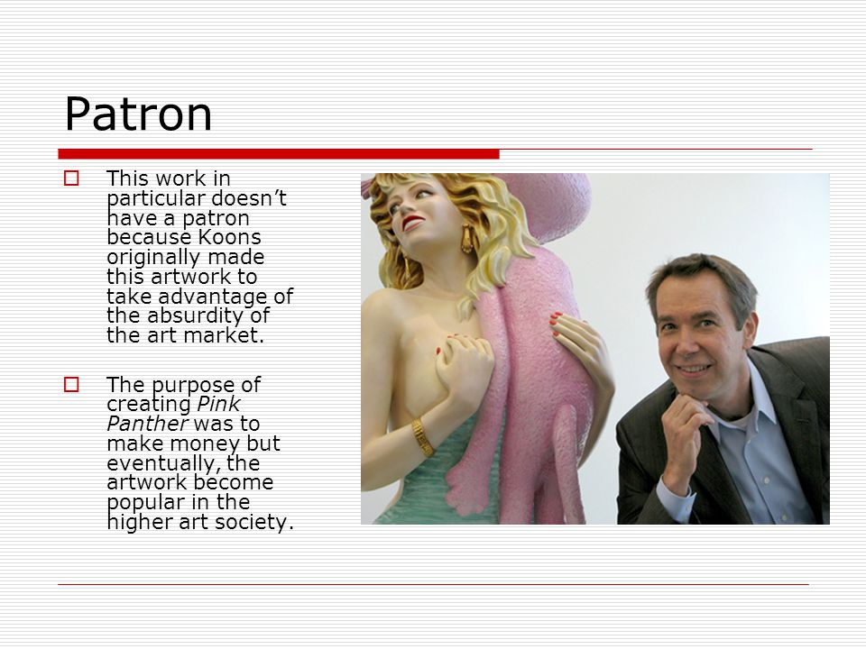 Patron  This work in particular doesn't have a patron because Koons originally made this artwork to take advantage of the absurdity of the art market