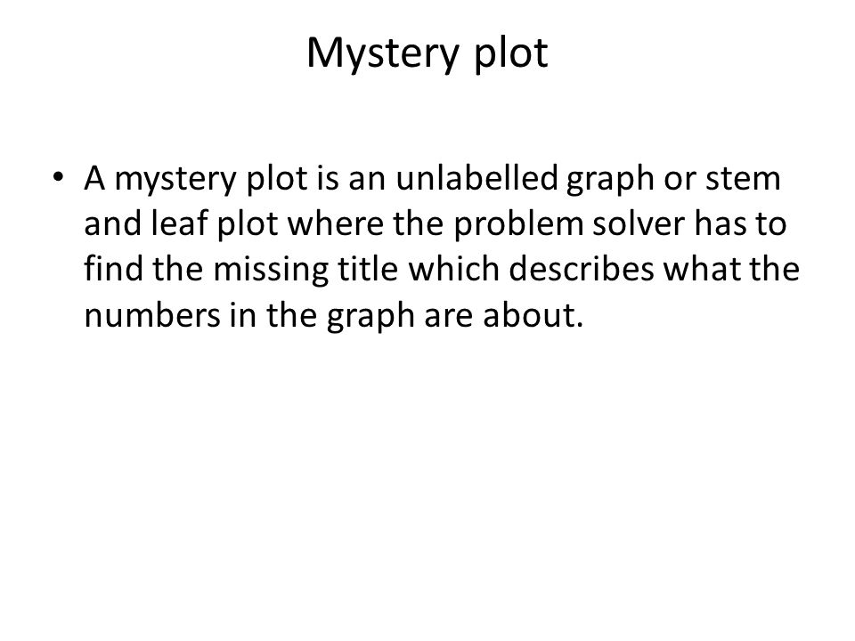 Mystery plot A mystery plot is an unlabelled graph or stem and leaf plot where the problem solver has to find the missing title which describes what the numbers in the graph are about.