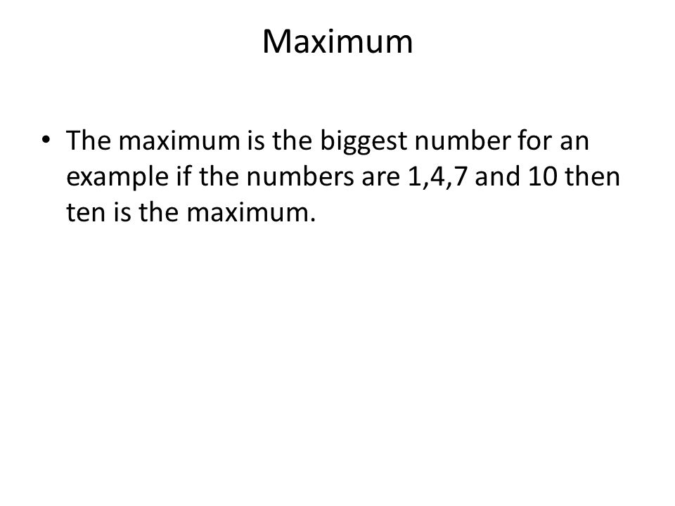 Maximum The maximum is the biggest number for an example if the numbers are 1,4,7 and 10 then ten is the maximum.