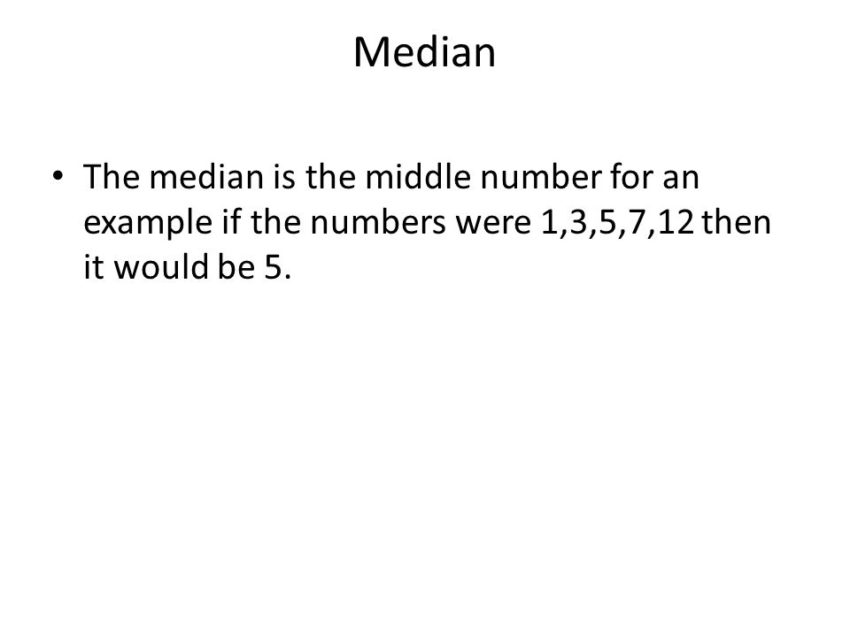 Median The median is the middle number for an example if the numbers were 1,3,5,7,12 then it would be 5.