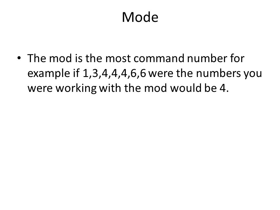 Mode The mod is the most command number for example if 1,3,4,4,4,6,6 were the numbers you were working with the mod would be 4.
