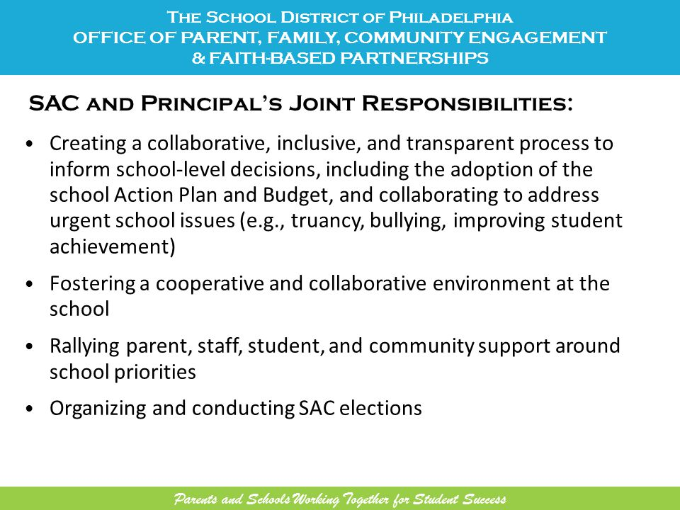 SAC and Principal's Joint Responsibilities: Creating a collaborative, inclusive, and transparent process to inform school-level decisions, including the adoption of the school Action Plan and Budget, and collaborating to address urgent school issues (e.g., truancy, bullying, improving student achievement) Fostering a cooperative and collaborative environment at the school Rallying parent, staff, student, and community support around school priorities Organizing and conducting SAC elections The School District of Philadelphia OFFICE OF PARENT, FAMILY, COMMUNITY ENGAGEMENT & FAITH-BASED PARTNERSHIPS Parents and Schools Working Together for Student Success