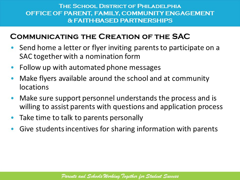 Communicating the Creation of the SAC Send home a letter or flyer inviting parents to participate on a SAC together with a nomination form Follow up with automated phone messages Make flyers available around the school and at community locations Make sure support personnel understands the process and is willing to assist parents with questions and application process Take time to talk to parents personally Give students incentives for sharing information with parents The School District of Philadelphia OFFICE OF PARENT, FAMILY, COMMUNITY ENGAGEMENT & FAITH-BASED PARTNERSHIPS Parents and Schools Working Together for Student Success