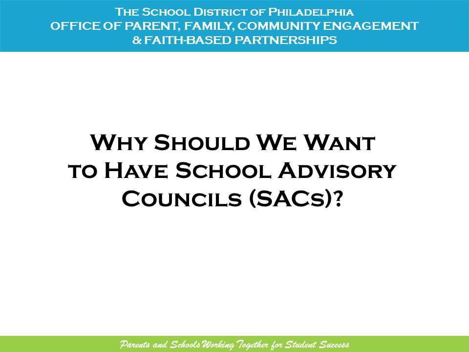 Why Should We Want to Have School Advisory Councils (SACs)? The School District of Philadelphia OFFICE OF PARENT, FAMILY, COMMUNITY ENGAGEMENT & FAITH
