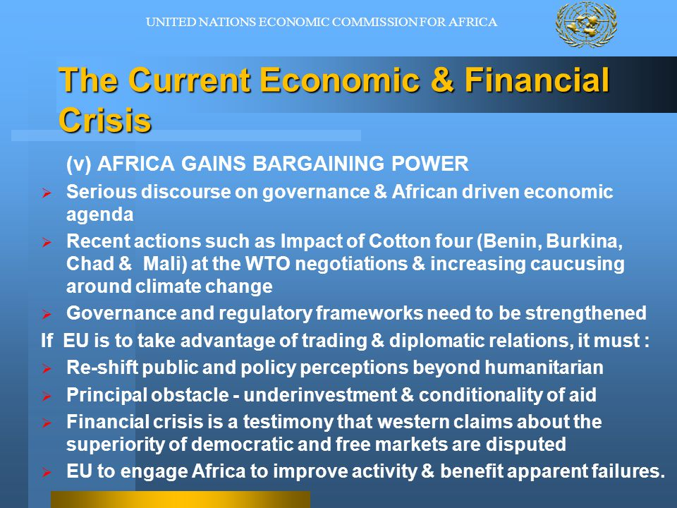 The Current Economic & Financial Crisis (v) AFRICA GAINS BARGAINING POWER  Serious discourse on governance & African driven economic agenda  Recent actions such as Impact of Cotton four (Benin, Burkina, Chad & Mali) at the WTO negotiations & increasing caucusing around climate change  Governance and regulatory frameworks need to be strengthened If EU is to take advantage of trading & diplomatic relations, it must :  Re-shift public and policy perceptions beyond humanitarian  Principal obstacle - underinvestment & conditionality of aid  Financial crisis is a testimony that western claims about the superiority of democratic and free markets are disputed  EU to engage Africa to improve activity & benefit apparent failures.