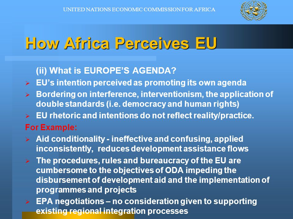 How Africa Perceives EU (ii) What is EUROPE'S AGENDA?  EU's intention perceived as promoting its own agenda  Bordering on interference, intervention