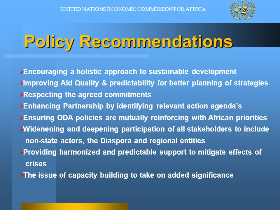 Policy Recommendations  Encouraging a holistic approach to sustainable development  Improving Aid Quality & predictability for better planning of strategies  Respecting the agreed commitments  Enhancing Partnership by identifying relevant action agenda's  Ensuring ODA policies are mutually reinforcing with African priorities  Widenening and deepening participation of all stakeholders to include non-state actors, the Diaspora and regional entities  Providing harmonized and predictable support to mitigate effects of crises  The issue of capacity building to take on added significance UNITED NATIONS ECONOMIC COMMISSION FOR AFRICA