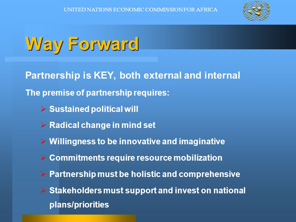 Way Forward Partnership is KEY, both external and internal The premise of partnership requires:  Sustained political will  Radical change in mind set  Willingness to be innovative and imaginative  Commitments require resource mobilization  Partnership must be holistic and comprehensive  Stakeholders must support and invest on national plans/priorities UNITED NATIONS ECONOMIC COMMISSION FOR AFRICA