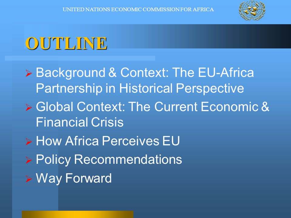 OUTLINE  Background & Context: The EU-Africa Partnership in Historical Perspective  Global Context: The Current Economic & Financial Crisis  How Africa Perceives EU  Policy Recommendations  Way Forward UNITED NATIONS ECONOMIC COMMISSION FOR AFRICA