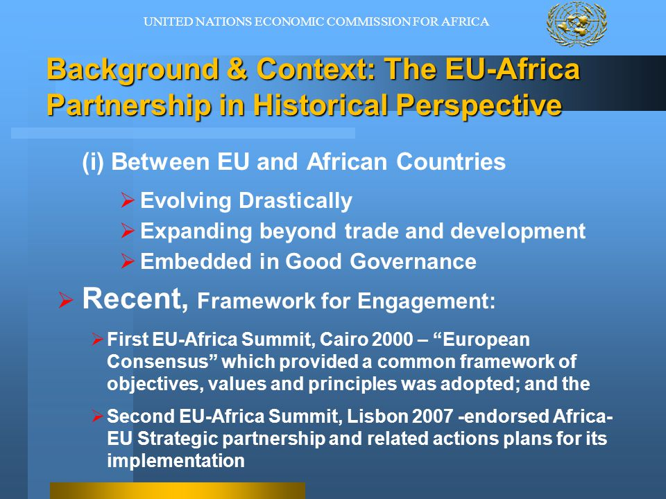 The EU-Africa Partnership in Historical Perspective (ii) GROWING SIGNIFICANCE of AFRICA  Africa showing determined leadership by promoting good governance  Increased geopolitical and economic interests in Africa  Globalisation and Transnational Challenges such as migration and environment (including climate change) UNITED NATIONS ECONOMIC COMMISSION FOR AFRICA