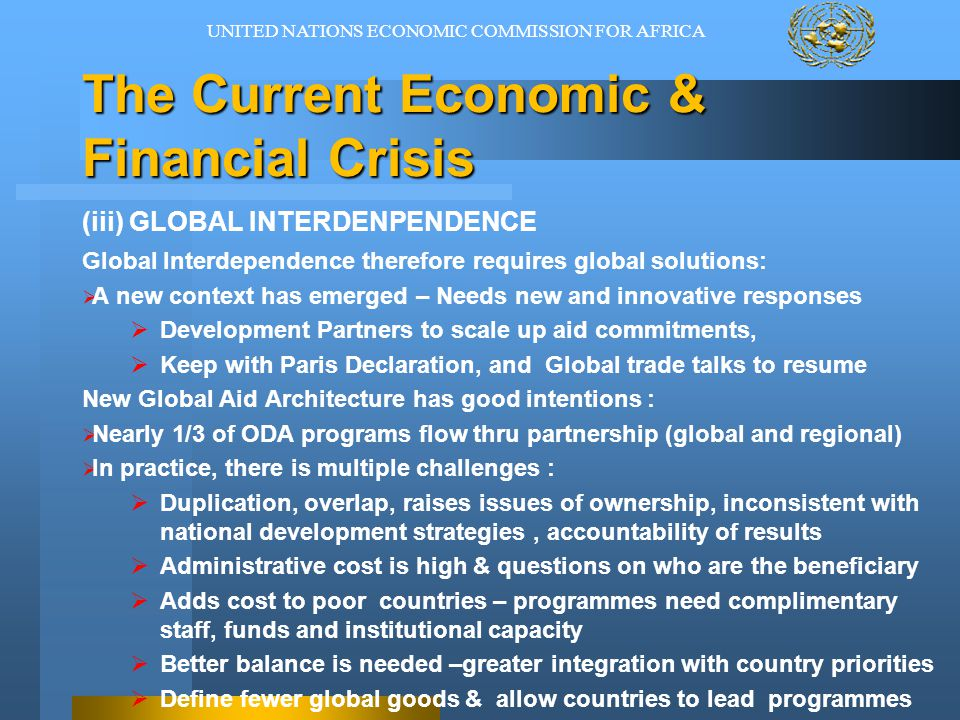 The Current Economic & Financial Crisis (iv) EMERGENCE OF NEW DEVELOPMENT PARTNERS  Africa becoming strategically important in the international system:  Commercially connected - providing an increased incentive for emerging economic powers that see Africa as a source of opportunity  Global dependency on oil and gas  Large population (1 billion) with purchasing power for cheap goods Emerging economic markets, greater competition and multi-polar world  The Old Views that Africa is dominated by humanitarian interests is:  Patronizing, out of touch and a deterrent – breeds resentment.