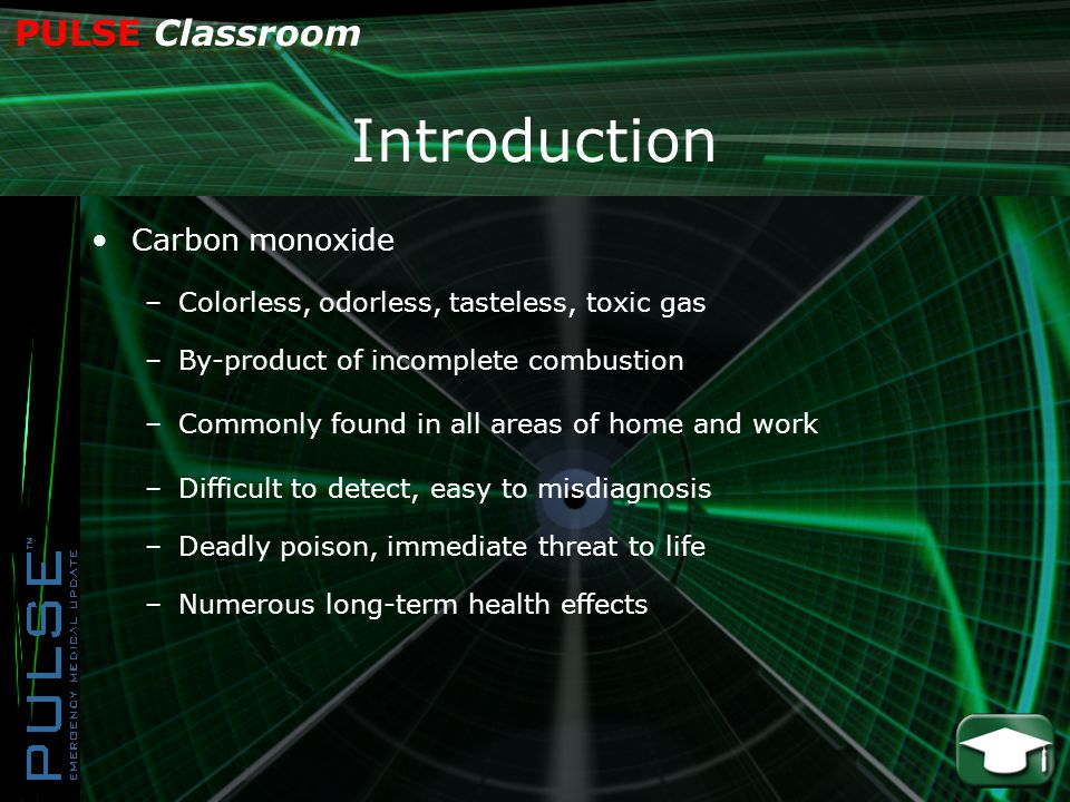 PULSE Classroom Introduction Carbon monoxide –Colorless, odorless, tasteless, toxic gas –By-product of incomplete combustion –Commonly found in all areas of home and work –Difficult to detect, easy to misdiagnosis –Deadly poison, immediate threat to life –Numerous long-term health effects