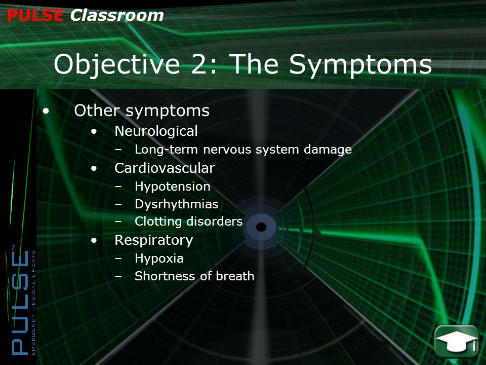 PULSE Classroom Objective 2: The Symptoms Other symptoms Neurological –Long-term nervous system damage Cardiovascular –Hypotension –Dysrhythmias –Clotting disorders Respiratory –Hypoxia –Shortness of breath