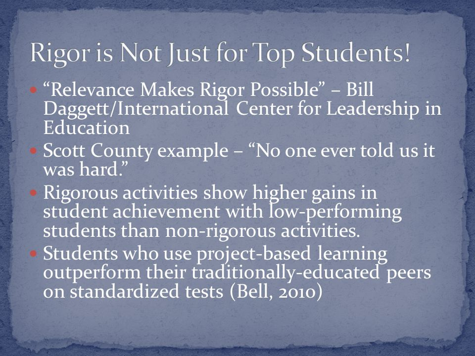 Relevance Makes Rigor Possible – Bill Daggett/International Center for Leadership in Education Scott County example – No one ever told us it was hard. Rigorous activities show higher gains in student achievement with low-performing students than non-rigorous activities.