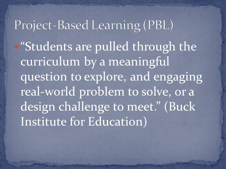 Students are pulled through the curriculum by a meaningful question to explore, and engaging real-world problem to solve, or a design challenge to meet. (Buck Institute for Education)