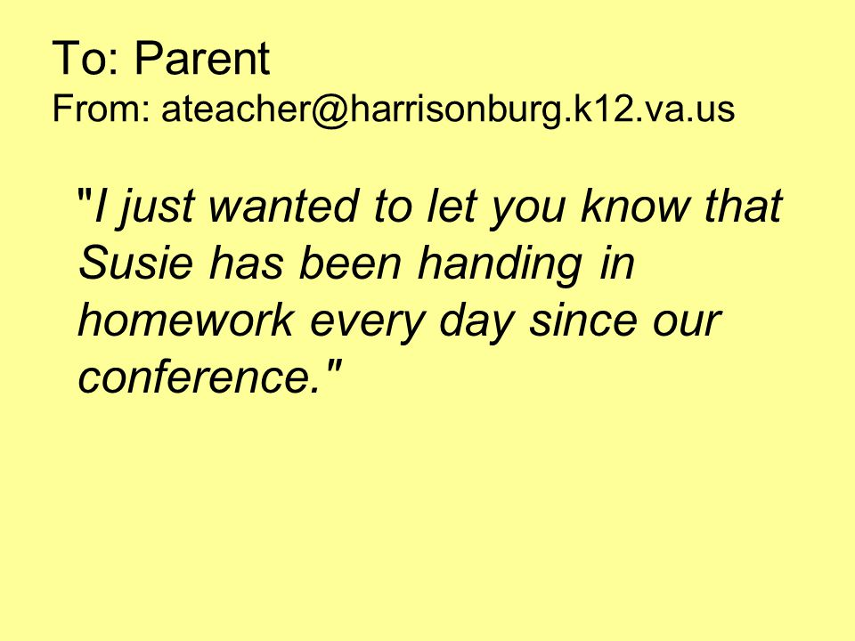 To: Parent From: I just wanted to let you know that Susie has been handing in homework every day since our conference.