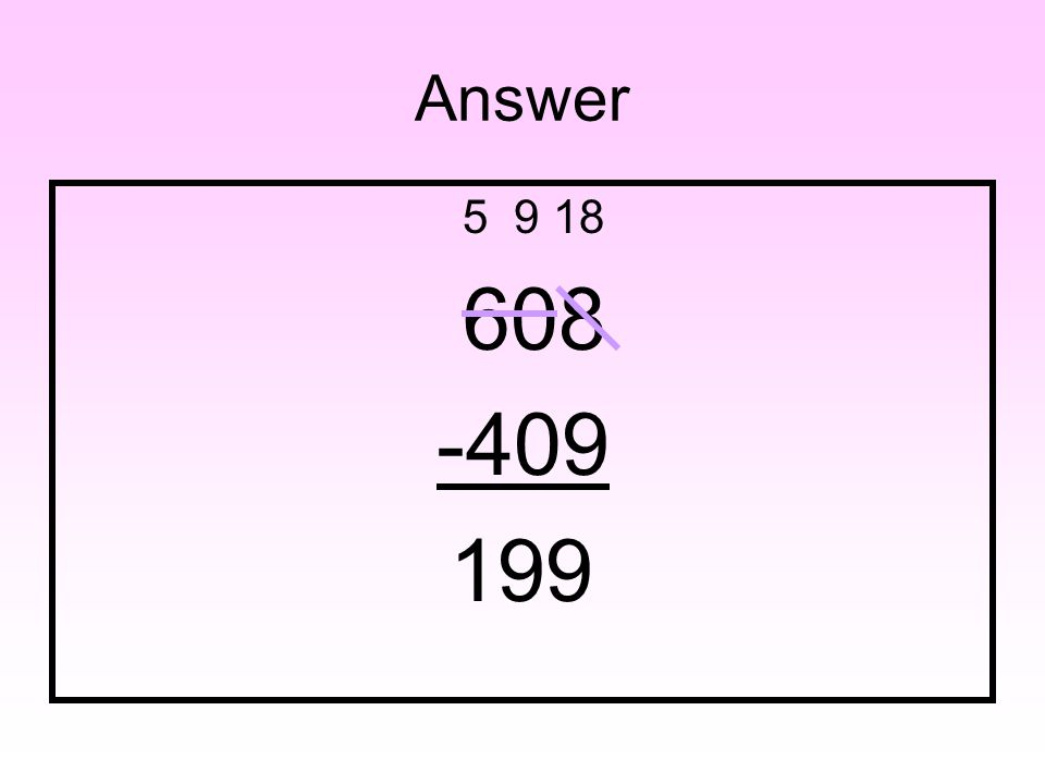 Question Find the difference: 608 – 409 = _____