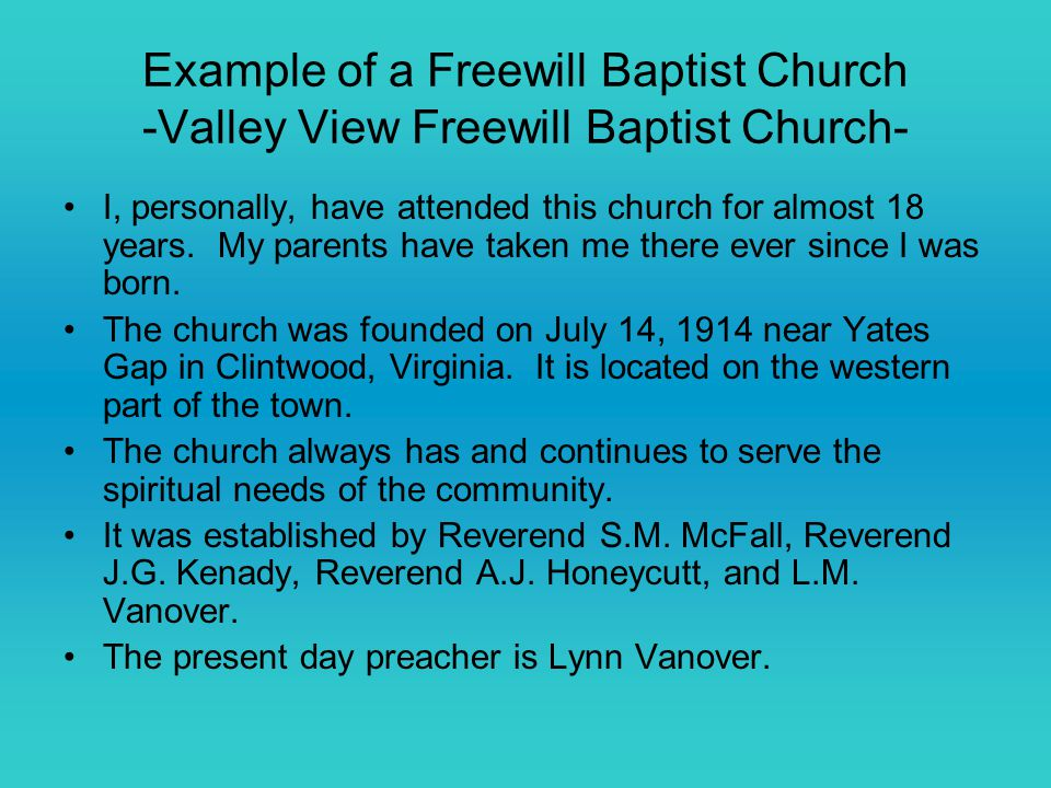 Example of a Freewill Baptist Church -Valley View Freewill Baptist Church- I, personally, have attended this church for almost 18 years.