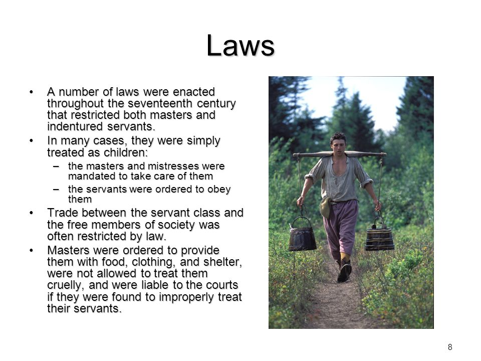 8 Laws A number of laws were enacted throughout the seventeenth century that restricted both masters and indentured servants.A number of laws were ena
