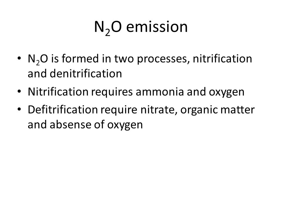 N 2 O emission N 2 O is formed in two processes, nitrification and denitrification Nitrification requires ammonia and oxygen Defitrification require n