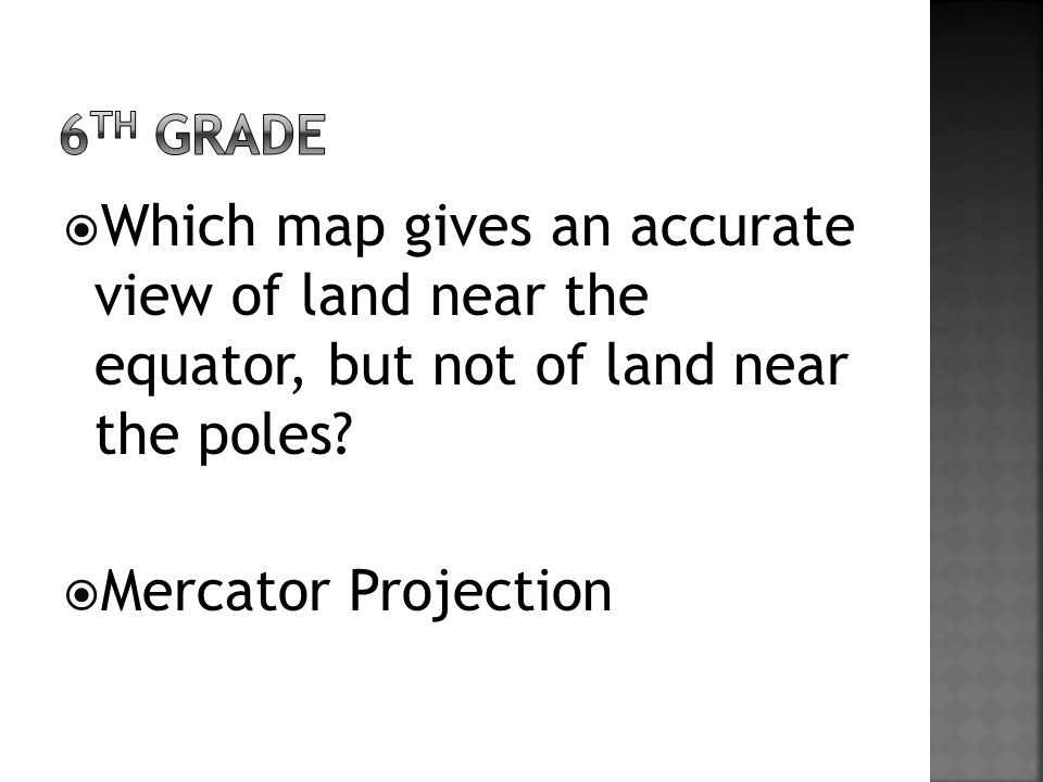  Which map gives an accurate view of land near the equator, but not of land near the poles.