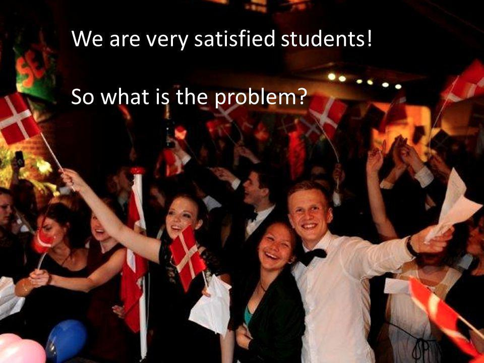 We are very satisfied students! So what is the problem?