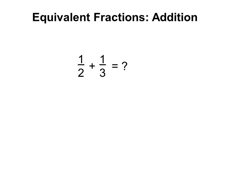 Equivalent Fractions: Addition 1212 3535 + = ? 1 1/2 1/5