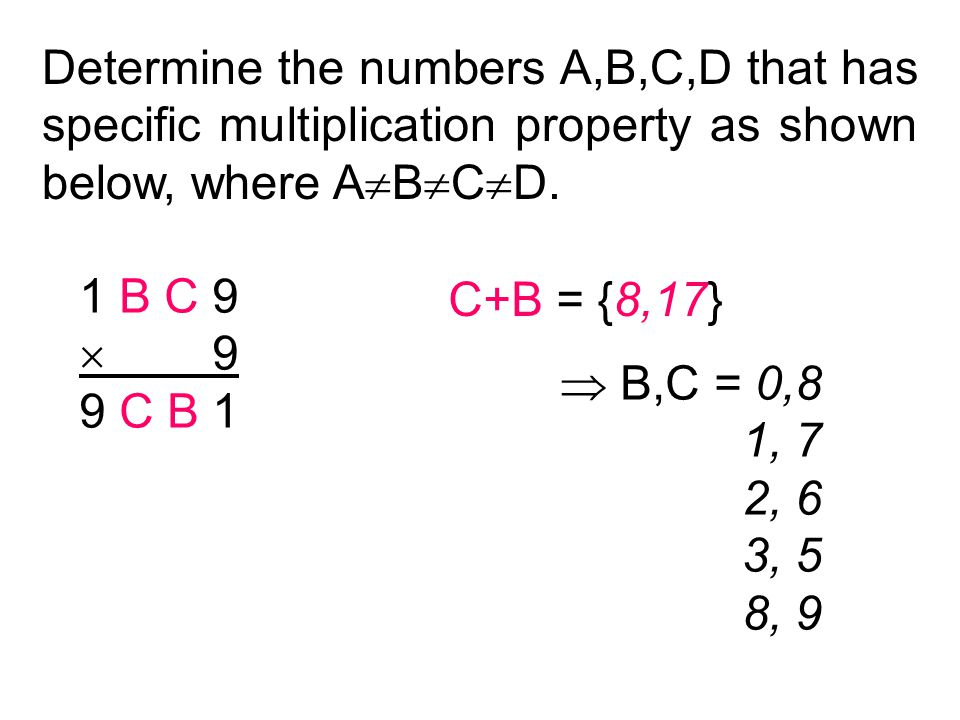 Determine the numbers A,B,C,D that has specific multiplication property as shown below, where A  B  C  D. 1 B C 9  9 9 C B 1 C+B = {8,17}  B,C =