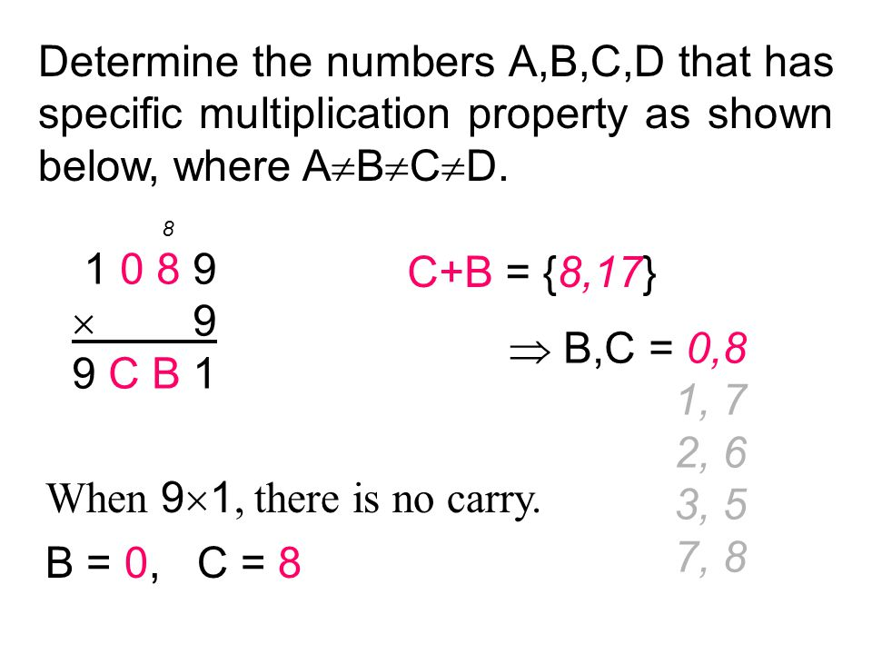 Determine the numbers A,B,C,D that has specific multiplication property as shown below, where A  B  C  D. 1 0 8 9  9 9 C B 1 C+B = {8,17}  B,C =
