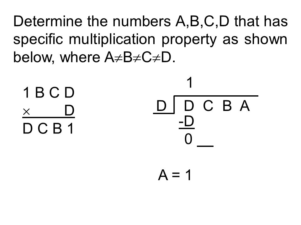 Determine the numbers A,B,C,D that has specific multiplication property as shown below, where A  B  C  D. 1 B C D  D D C B 1 D D C B A 1 -D 0 A =