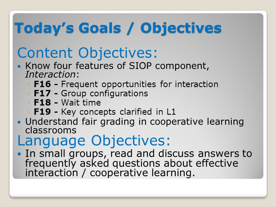 Today's Goals / Objectives Content Objectives: Know four features of SIOP component, Interaction: ◦F16 - Frequent opportunities for interaction ◦F17 - Group configurations ◦F18 - Wait time ◦F19 - Key concepts clarified in L1 Understand fair grading in cooperative learning classrooms Language Objectives: In small groups, read and discuss answers to frequently asked questions about effective interaction / cooperative learning.