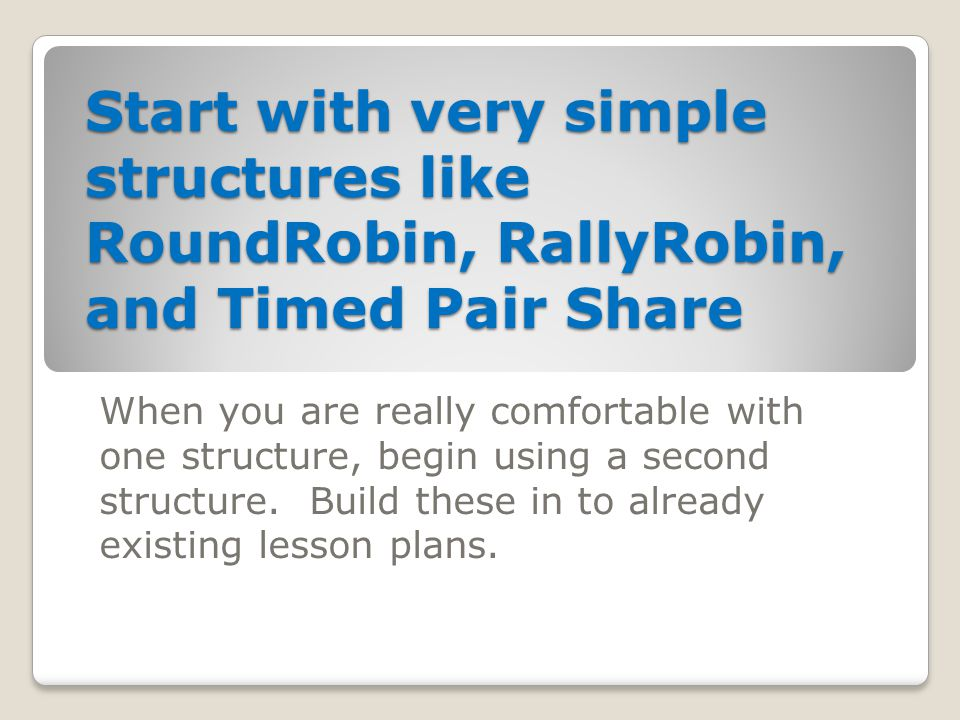 Start with very simple structures like RoundRobin, RallyRobin, and Timed Pair Share When you are really comfortable with one structure, begin using a second structure.