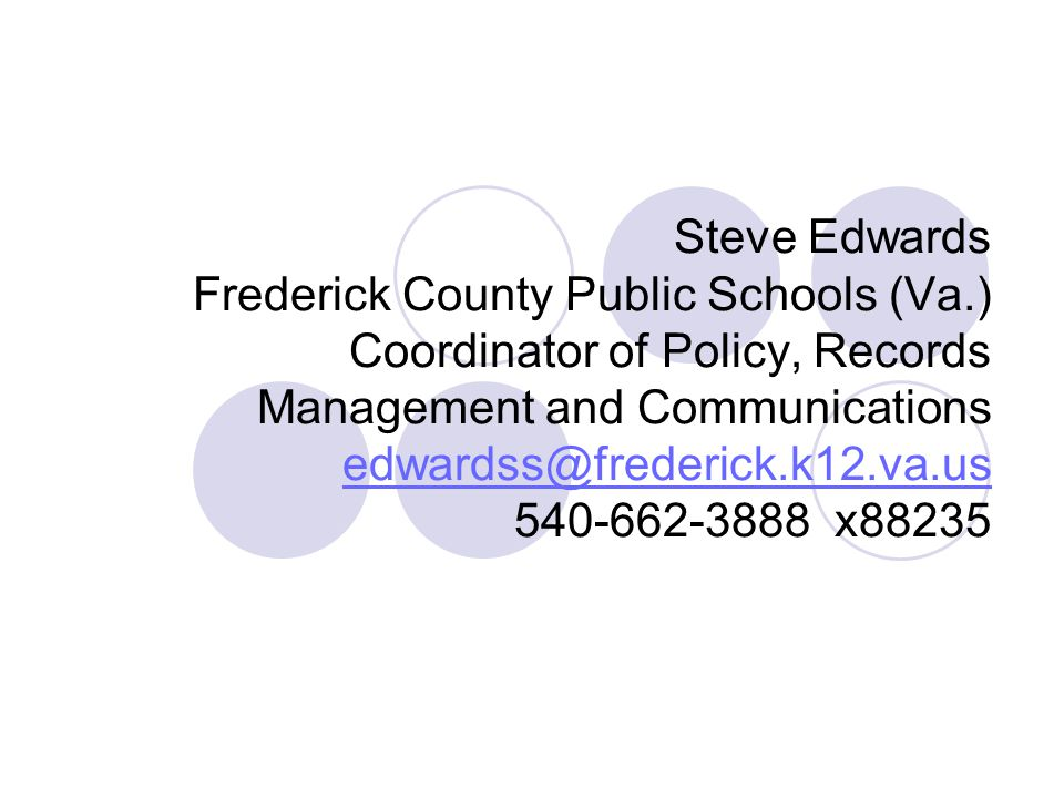 Steve Edwards Frederick County Public Schools (Va.) Coordinator of Policy, Records Management and Communications edwardss@frederick.k12.va.us 540-662-3888 x88235 edwardss@frederick.k12.va.us