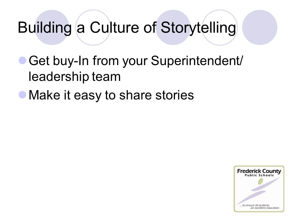 Building a Culture of Storytelling Get buy-In from your Superintendent/ leadership team Make it easy to share stories