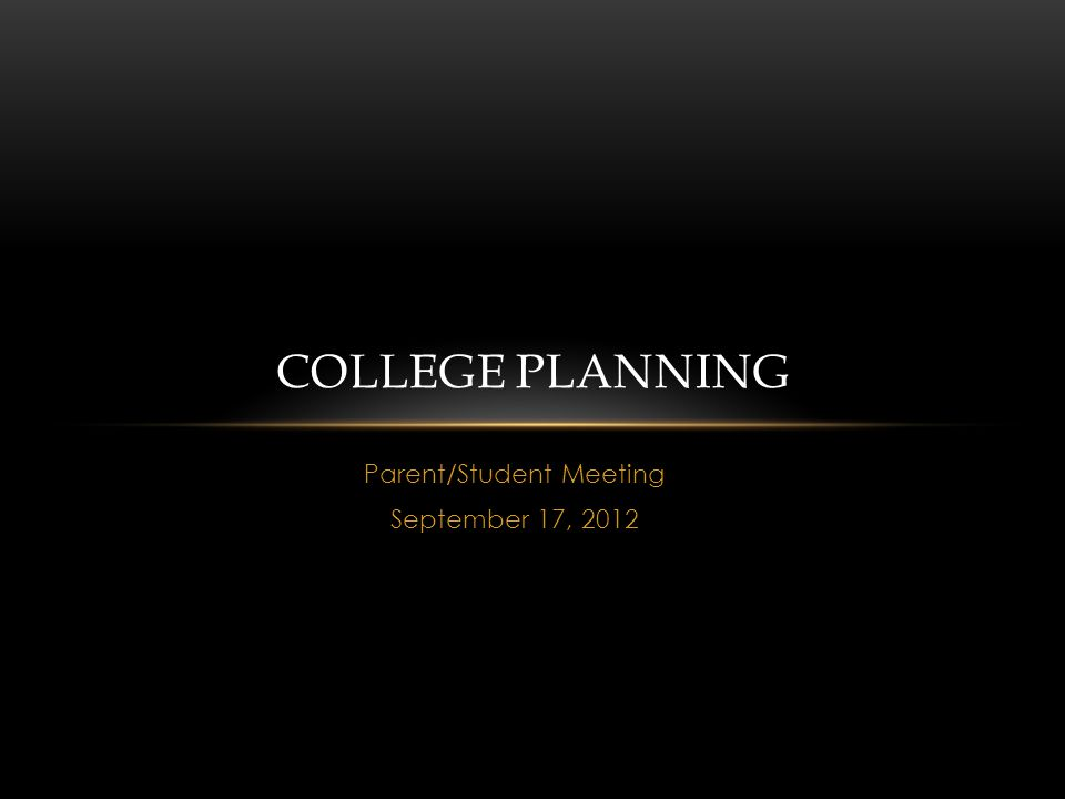 Parent/Student Meeting September 17, 2012 COLLEGE PLANNING