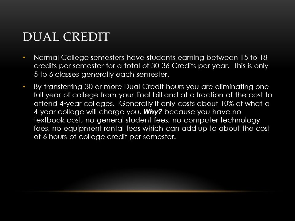 DUAL CREDIT Normal College semesters have students earning between 15 to 18 credits per semester for a total of Credits per year.