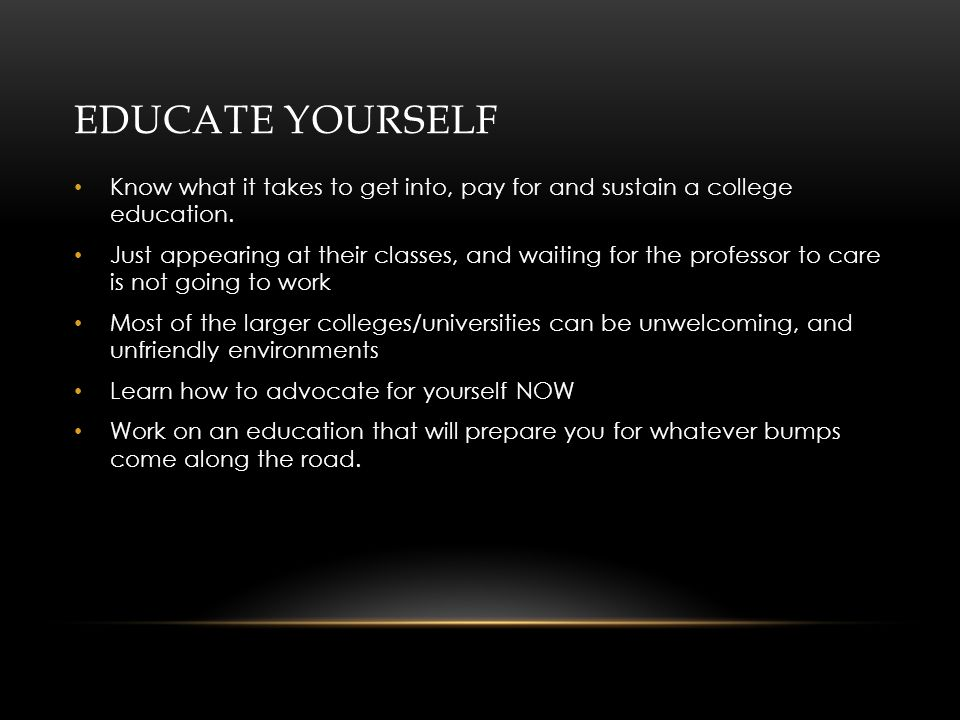 EDUCATE YOURSELF Know what it takes to get into, pay for and sustain a college education.