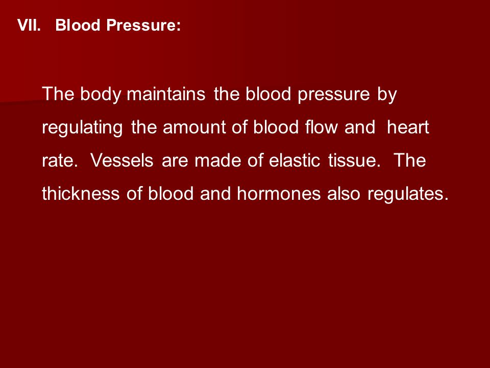 VII. Blood Pressure: The body maintains the blood pressure by regulating the amount of blood flow and heart rate. Vessels are made of elastic tissue.