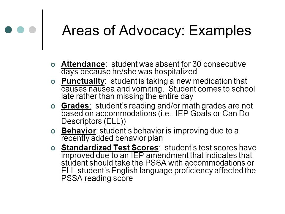 Areas of Advocacy: Examples Attendance: student was absent for 30 consecutive days because he/she was hospitalized Punctuality: student is taking a ne