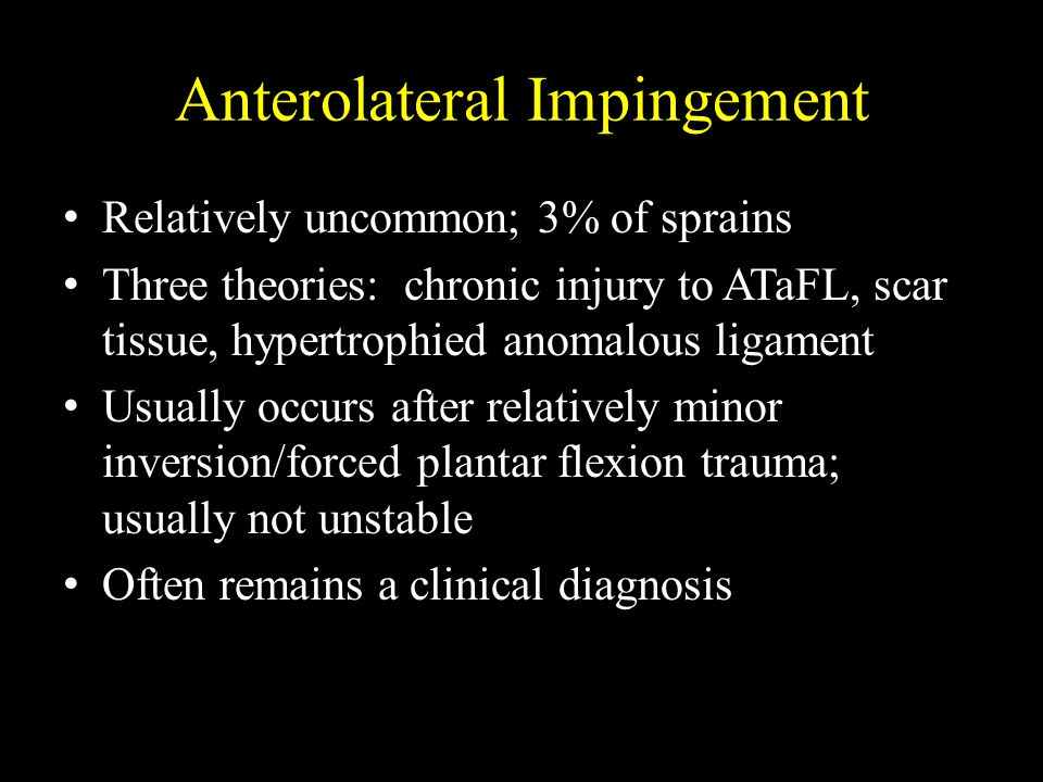 Anterolateral Impingement Relatively uncommon; 3% of sprains Three theories: chronic injury to ATaFL, scar tissue, hypertrophied anomalous ligament Us