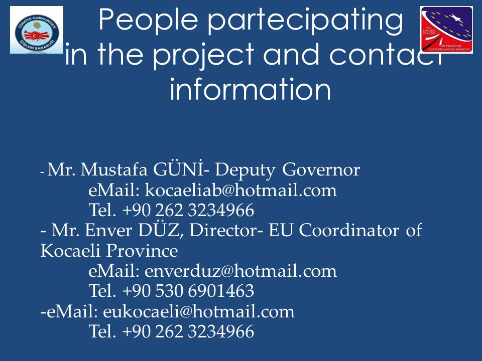 People partecipating in the project and contact information - Mr. Mustafa GÜNİ- Deputy Governor eMail: kocaeliab@hotmail.com Tel. +90 262 3234966 - Mr