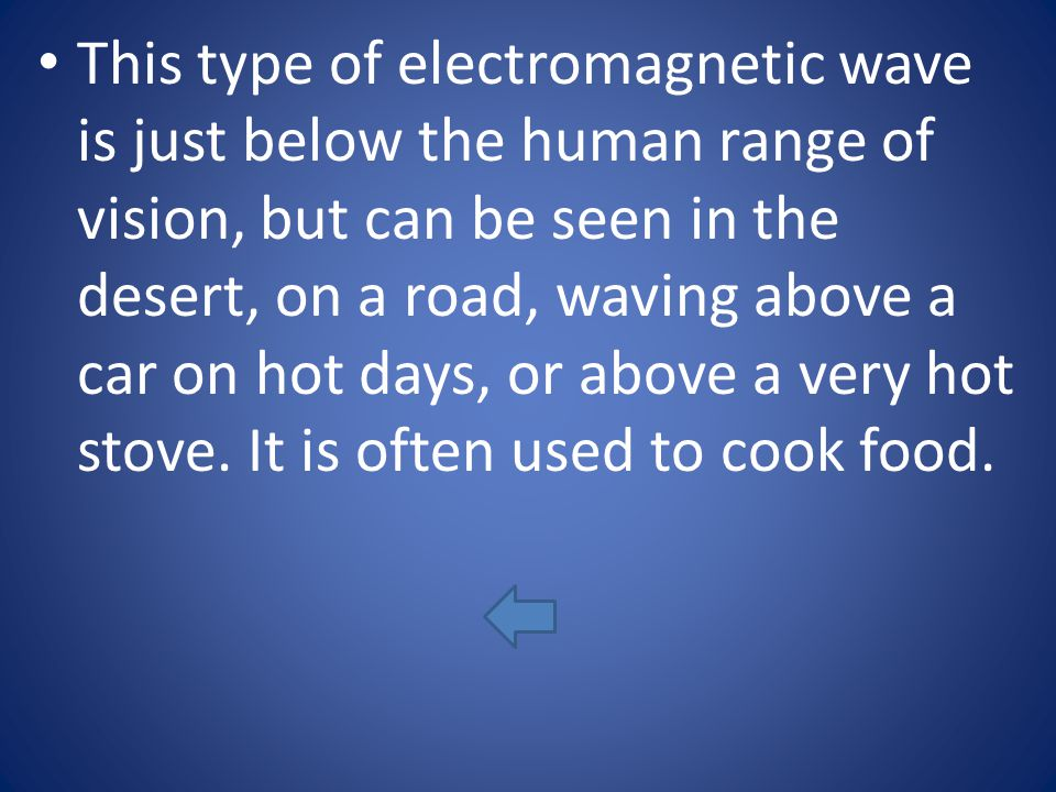 This type of electromagnetic wave is just below the human range of vision, but can be seen in the desert, on a road, waving above a car on hot days, o