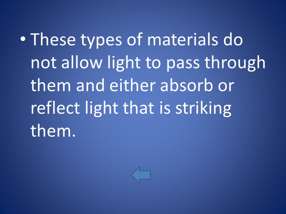 These types of materials do not allow light to pass through them and either absorb or reflect light that is striking them.