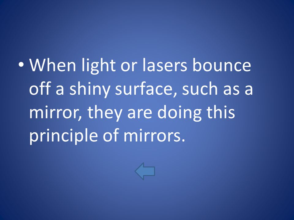 When light or lasers bounce off a shiny surface, such as a mirror, they are doing this principle of mirrors.