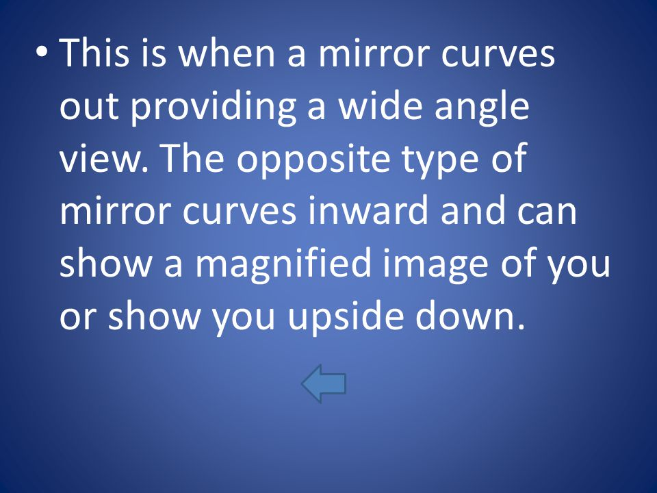 This is when a mirror curves out providing a wide angle view. The opposite type of mirror curves inward and can show a magnified image of you or show