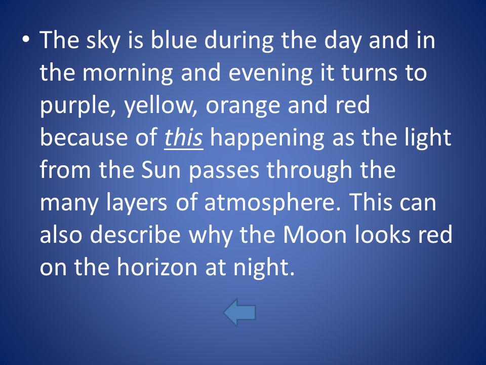 The sky is blue during the day and in the morning and evening it turns to purple, yellow, orange and red because of this happening as the light from the Sun passes through the many layers of atmosphere.