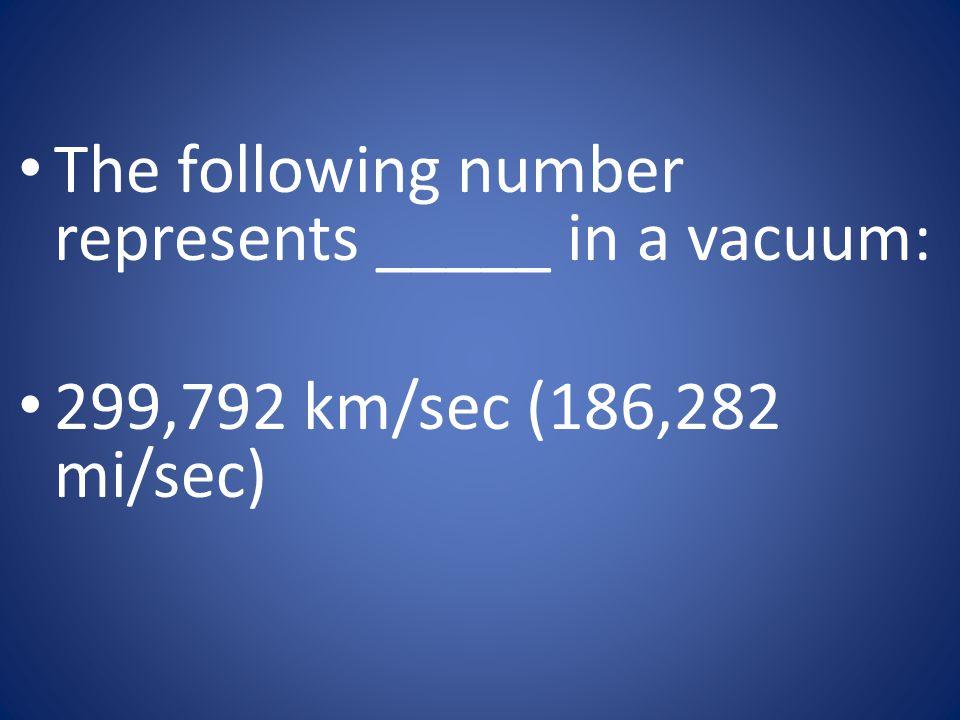 The following number represents _____ in a vacuum: 299,792 km/sec (186,282 mi/sec)